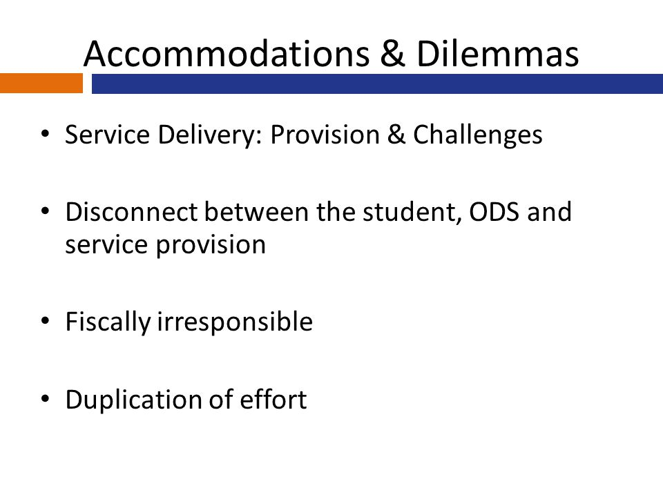 Accommodations & Dilemmas Service Delivery: Provision & Challenges Disconnect between the student, ODS and service provision Fiscally irresponsible Duplication of effort