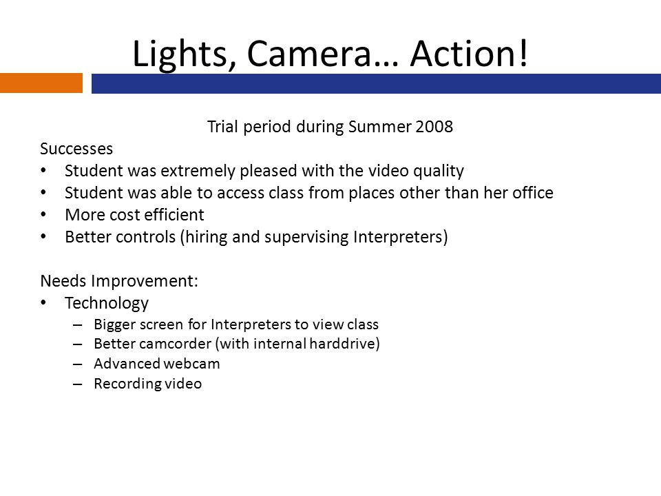 Lights, Camera… Action! Trial period during Summer 2008 Successes Student was extremely pleased with the video quality Student was able to access clas