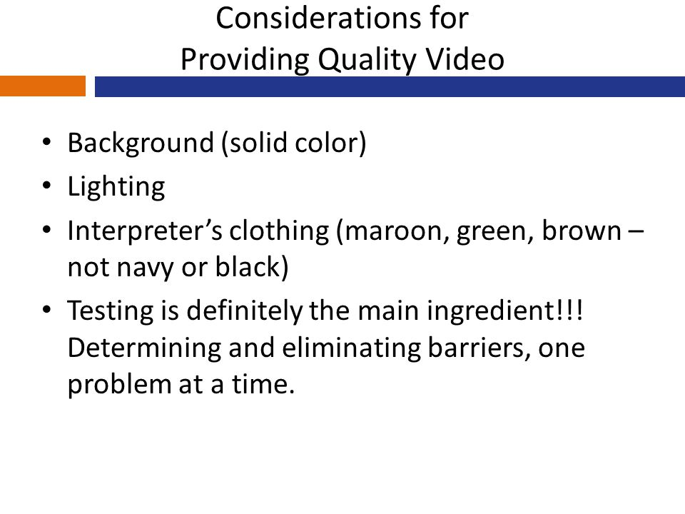 Considerations for Providing Quality Video Background (solid color) Lighting Interpreter's clothing (maroon, green, brown – not navy or black) Testing