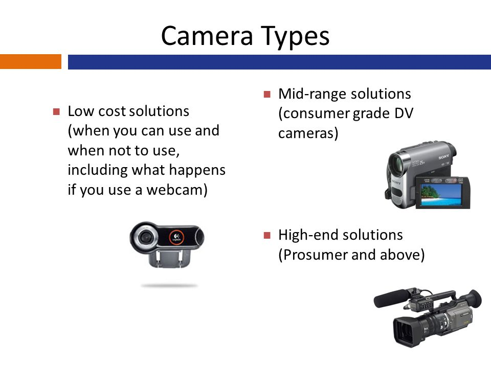 Camera Types Low cost solutions (when you can use and when not to use, including what happens if you use a webcam) Mid-range solutions (consumer grade DV cameras) High-end solutions (Prosumer and above)