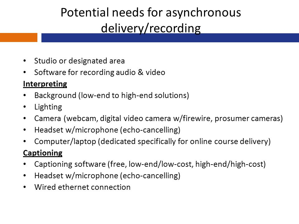 Potential needs for asynchronous delivery/recording Studio or designated area Software for recording audio & video Interpreting Background (low-end to high-end solutions) Lighting Camera (webcam, digital video camera w/firewire, prosumer cameras) Headset w/microphone (echo-cancelling) Computer/laptop (dedicated specifically for online course delivery) Captioning Captioning software (free, low-end/low-cost, high-end/high-cost) Headset w/microphone (echo-cancelling) Wired ethernet connection