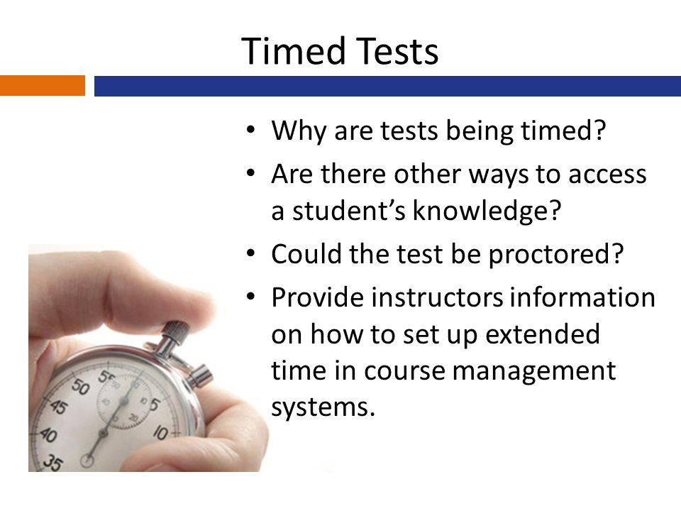 Timed Tests Why are tests being timed? Are there other ways to access a student's knowledge? Could the test be proctored? Provide instructors informat
