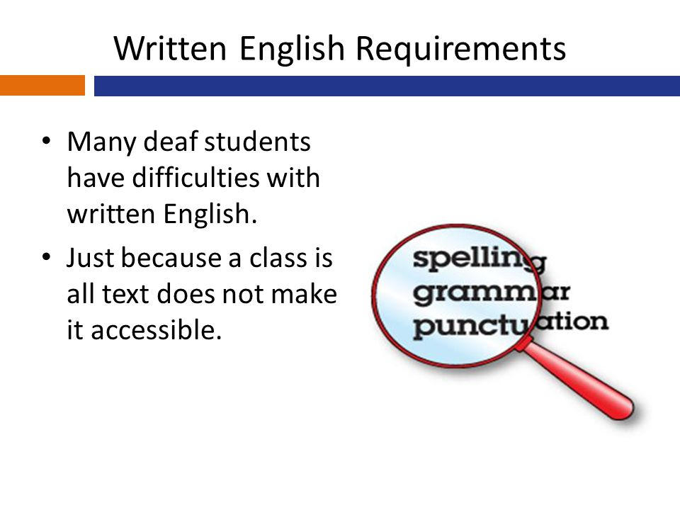 Written English Requirements Many deaf students have difficulties with written English. Just because a class is all text does not make it accessible.