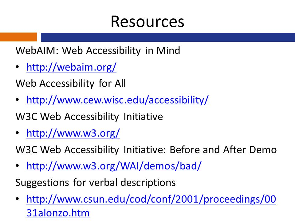 Resources WebAIM: Web Accessibility in Mind http://webaim.org/ Web Accessibility for All http://www.cew.wisc.edu/accessibility/ W3C Web Accessibility