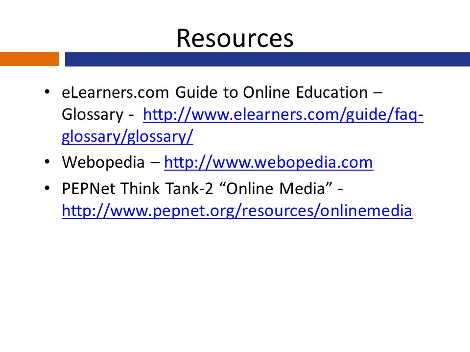 Resources eLearners.com Guide to Online Education – Glossary - http://www.elearners.com/guide/faq- glossary/glossary/http://www.elearners.com/guide/faq- glossary/glossary/ Webopedia – http://www.webopedia.comhttp://www.webopedia.com PEPNet Think Tank-2 Online Media - http://www.pepnet.org/resources/onlinemedia http://www.pepnet.org/resources/onlinemedia