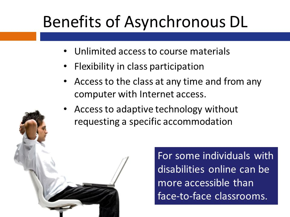 Benefits of Asynchronous DL Unlimited access to course materials Flexibility in class participation Access to the class at any time and from any computer with Internet access.