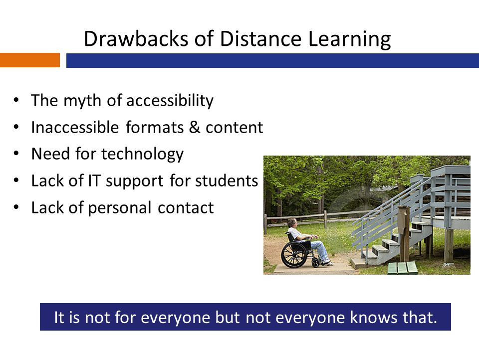 Drawbacks of Distance Learning The myth of accessibility Inaccessible formats & content Need for technology Lack of IT support for students Lack of personal contact It is not for everyone but not everyone knows that.