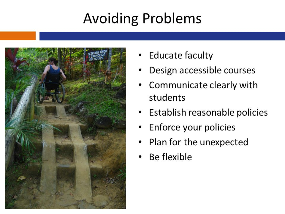 Avoiding Problems Educate faculty Design accessible courses Communicate clearly with students Establish reasonable policies Enforce your policies Plan