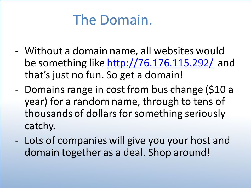The Domain. -Without a domain name, all websites would be something like http://76.176.115.292/ and that's just no fun. So get a domain!http://76.176.