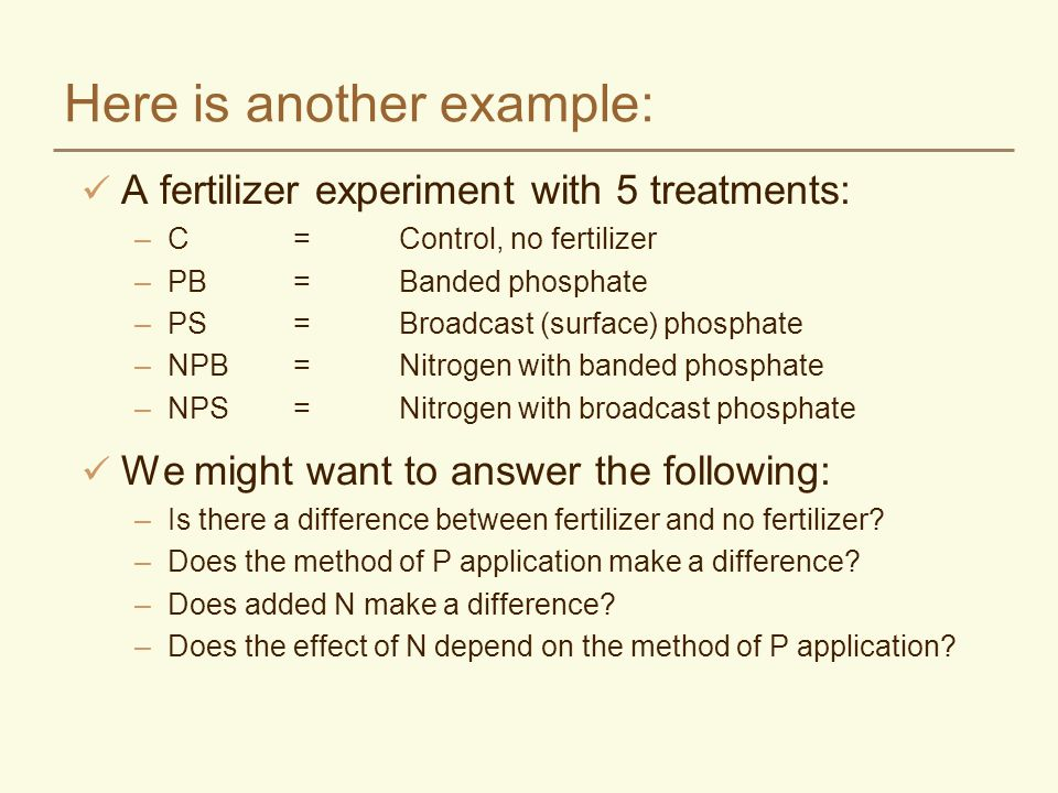Here is another example: A fertilizer experiment with 5 treatments: –C=Control, no fertilizer –PB=Banded phosphate –PS=Broadcast (surface) phosphate –NPB=Nitrogen with banded phosphate –NPS=Nitrogen with broadcast phosphate We might want to answer the following: –Is there a difference between fertilizer and no fertilizer.
