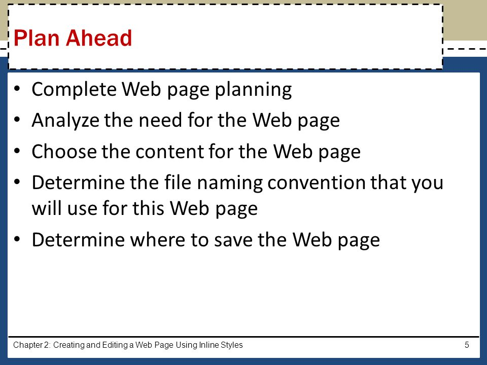 Determine what folder structure to use on your storage device Identify how to format various elements of the Web page Find appropriate graphical images Establish where to position and how to format the graphical images Test the Web page for W3C compliance Chapter 2: Creating and Editing a Web Page Using Inline Styles6 Plan Ahead