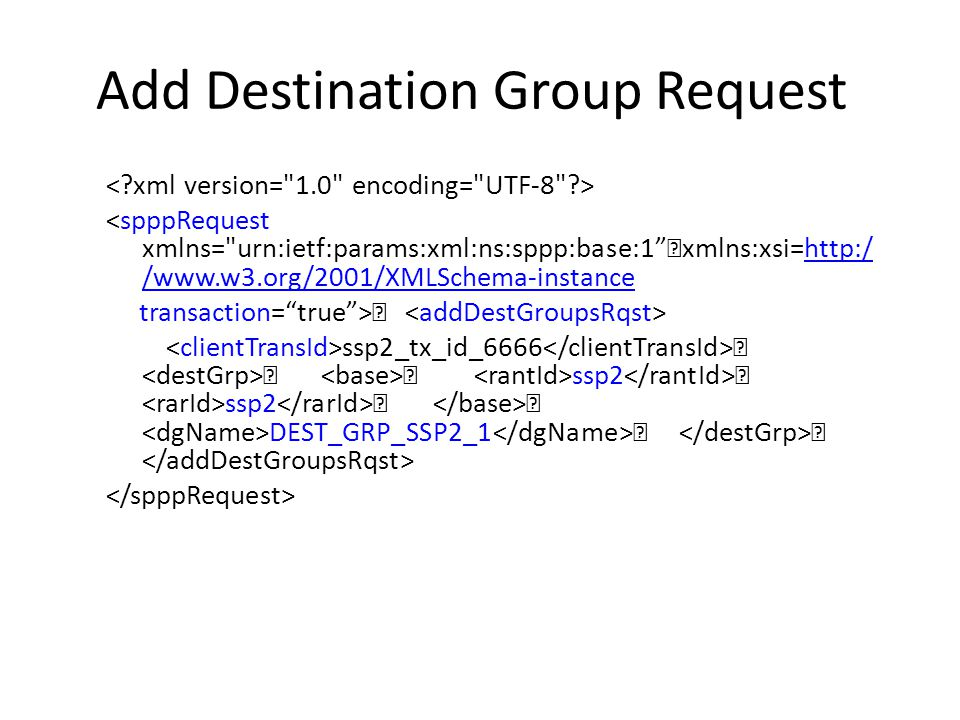 Add Destination Group Request <spppRequest xmlns= urn:ietf:params:xml:ns:sppp:base:1 xmlns:xsi=http:/ /www.w3.org/2001/XMLSchema-instancehttp:/ /www.w3.org/2001/XMLSchema-instance transaction= true > ssp2_tx_id_6666 ssp2 ssp2 DEST_GRP_SSP2_1