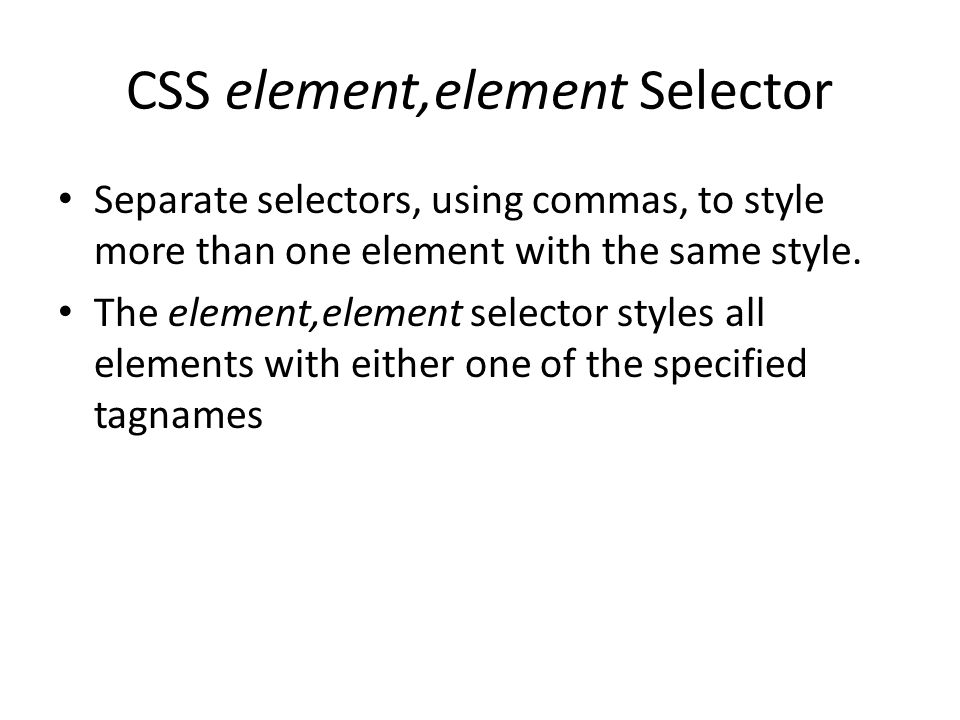 CSS element,element Selector Separate selectors, using commas, to style more than one element with the same style.