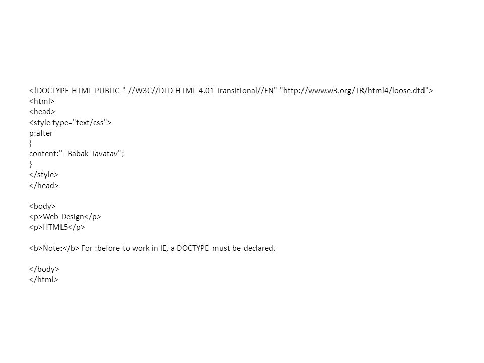 p:after { content: - Babak Tavatav ; } Web Design HTML5 Note: For :before to work in IE, a DOCTYPE must be declared.