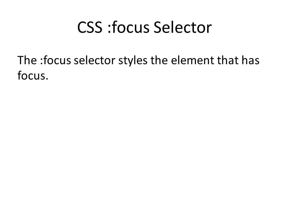 CSS :focus Selector The :focus selector styles the element that has focus.