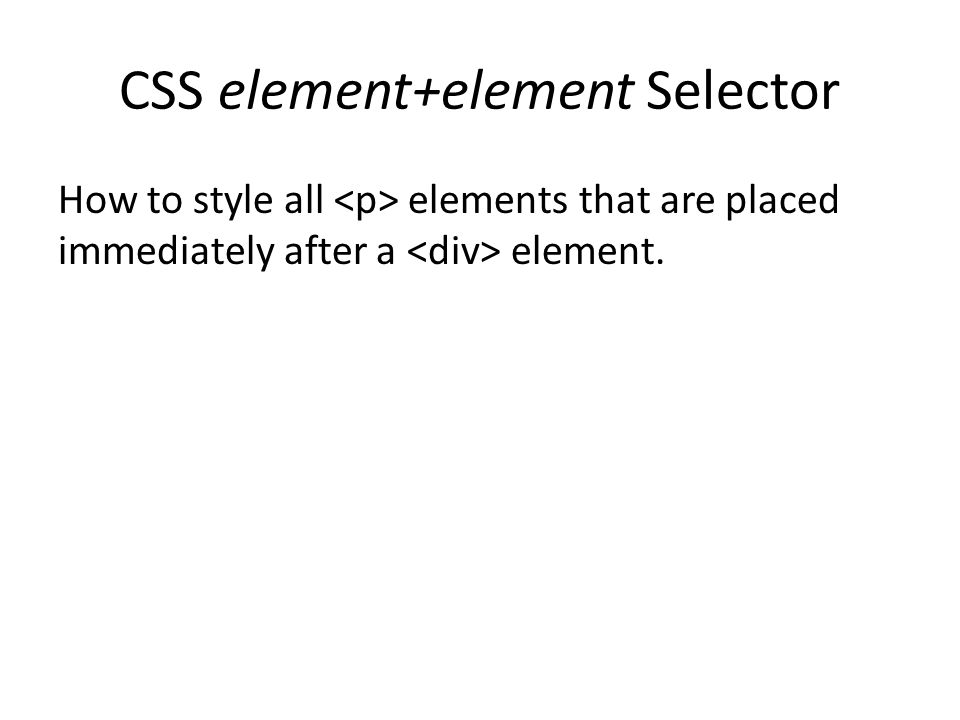 CSS element+element Selector How to style all elements that are placed immediately after a element.