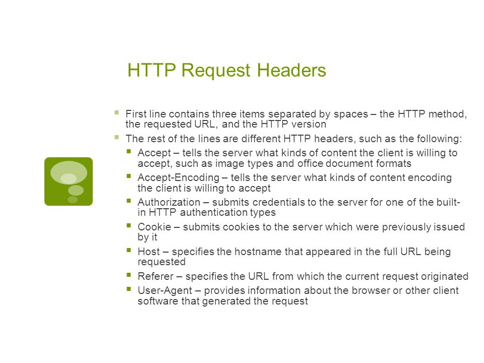 HTTP Request Headers  First line contains three items separated by spaces – the HTTP method, the requested URL, and the HTTP version  The rest of th