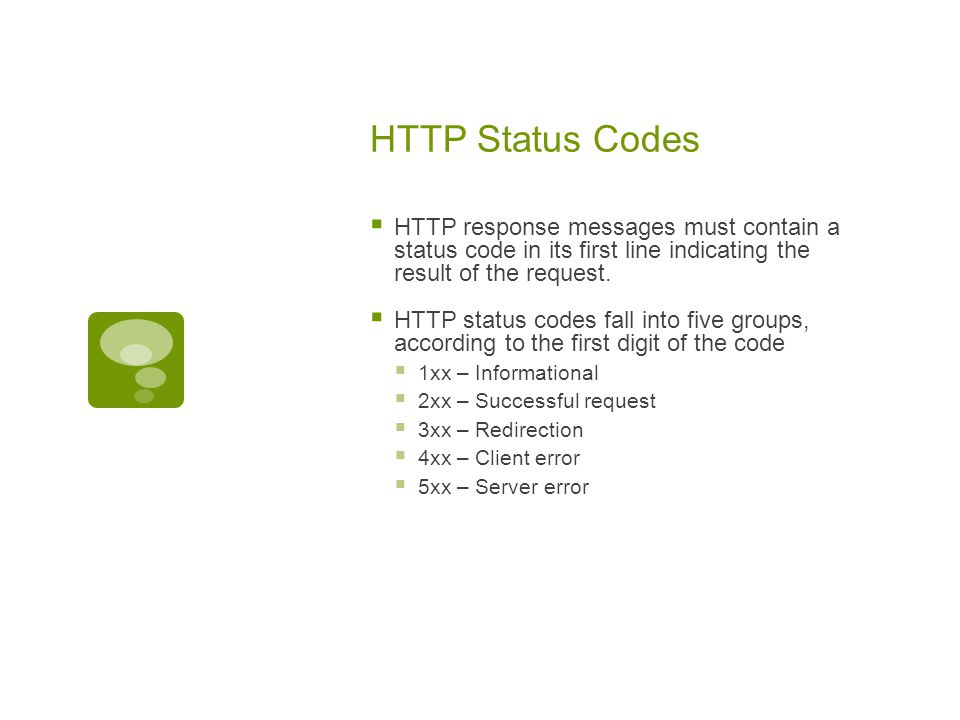 HTTP Status Codes  HTTP response messages must contain a status code in its first line indicating the result of the request.  HTTP status codes fall