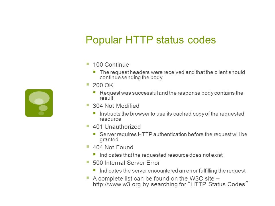 Popular HTTP status codes  100 Continue  The request headers were received and that the client should continue sending the body  200 OK  Request w