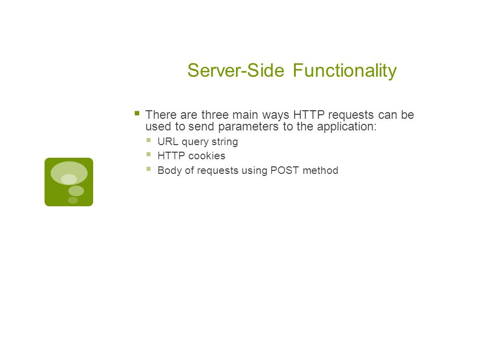 Server-Side Functionality  There are three main ways HTTP requests can be used to send parameters to the application:  URL query string  HTTP cooki