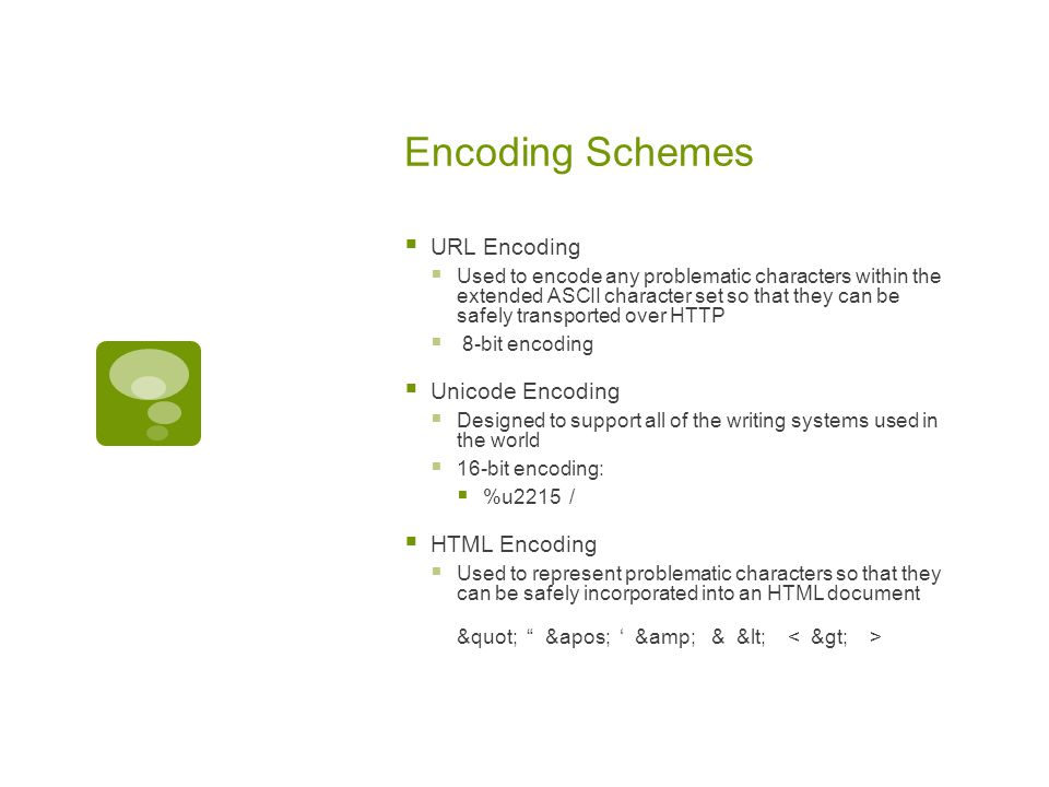 Encoding Schemes  URL Encoding  Used to encode any problematic characters within the extended ASCII character set so that they can be safely transpo