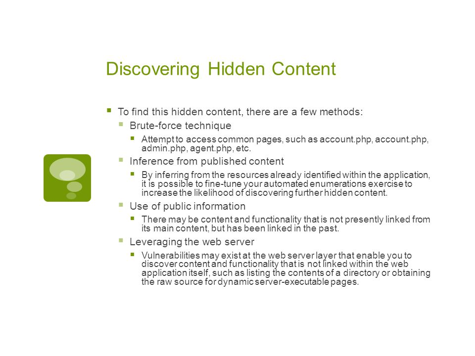 Discovering Hidden Content  To find this hidden content, there are a few methods:  Brute-force technique  Attempt to access common pages, such as a