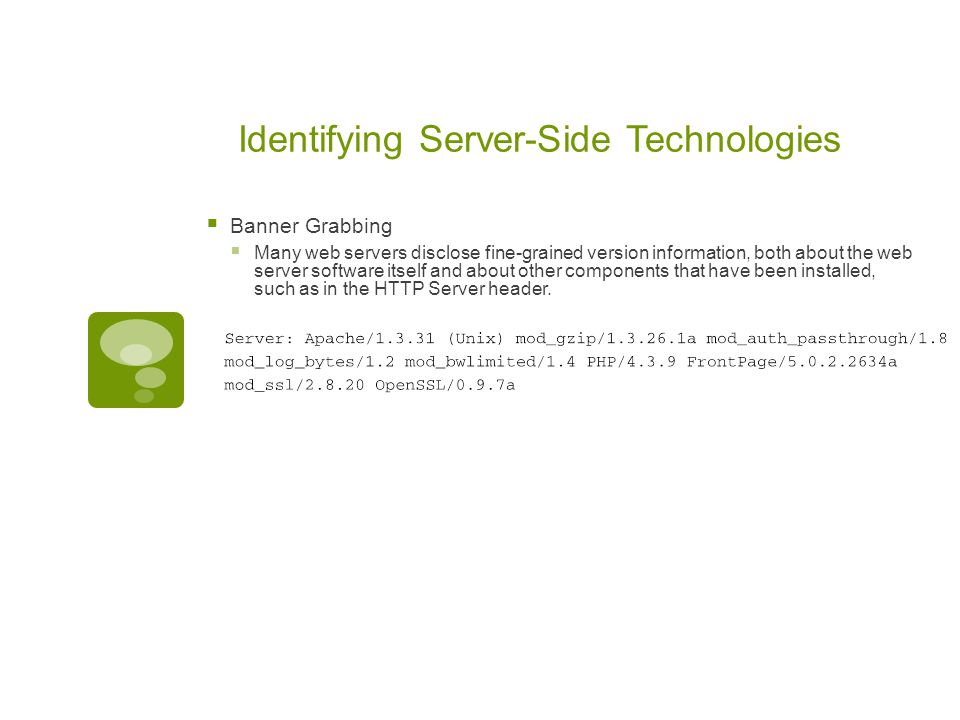 Identifying Server-Side Technologies  Banner Grabbing  Many web servers disclose fine-grained version information, both about the web server softwar