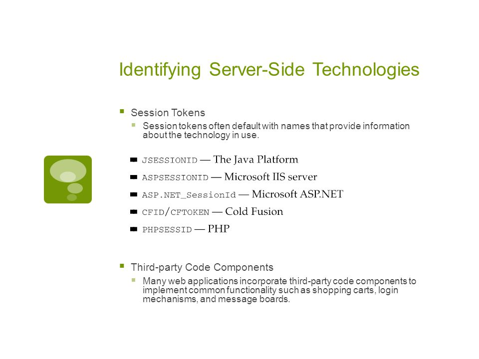 Identifying Server-Side Technologies  Session Tokens  Session tokens often default with names that provide information about the technology in use.