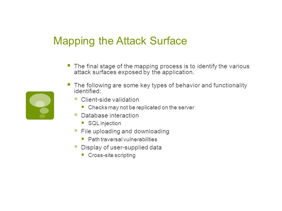 Mapping the Attack Surface  The final stage of the mapping process is to identify the various attack surfaces exposed by the application.  The follo
