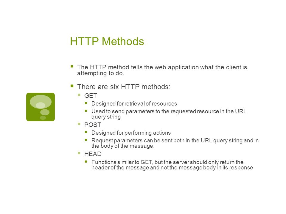 HTTP Methods  The HTTP method tells the web application what the client is attempting to do.  There are six HTTP methods:  GET  Designed for retri
