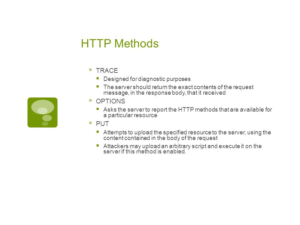 HTTP Methods  TRACE  Designed for diagnostic purposes  The server should return the exact contents of the request message, in the response body, th