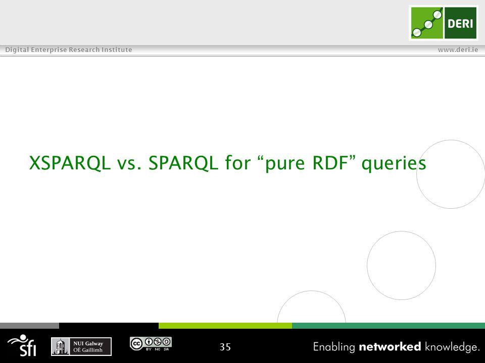 Digital Enterprise Research Institute www.deri.ie XSPARQL vs. SPARQL for pure RDF queries 35