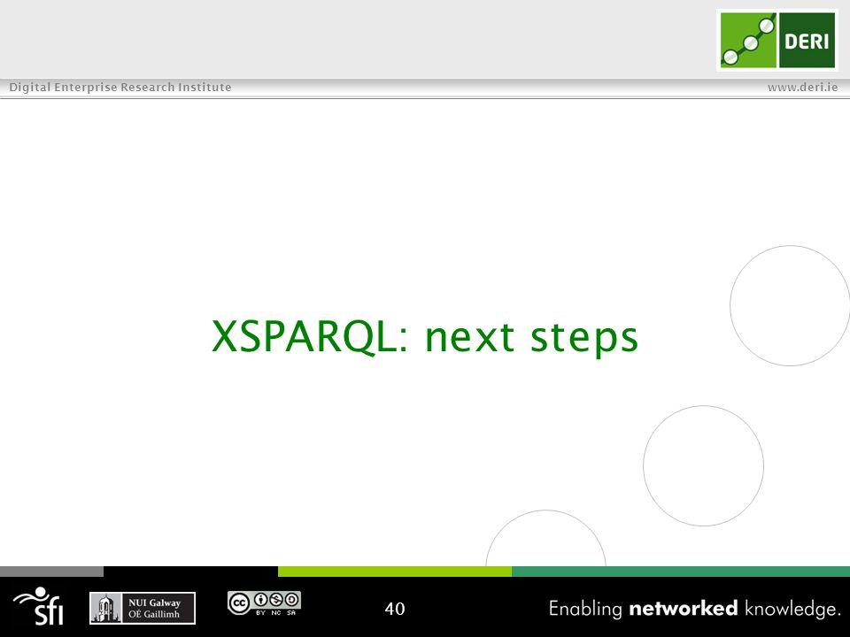 Digital Enterprise Research Institute www.deri.ie XSPARQL: next steps 40