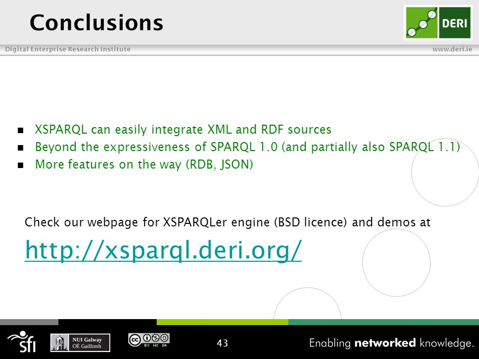Digital Enterprise Research Institute www.deri.ie Conclusions 43 XSPARQL can easily integrate XML and RDF sources Beyond the expressiveness of SPARQL 1.0 (and partially also SPARQL 1.1) More features on the way (RDB, JSON) Check our webpage for XSPARQLer engine (BSD licence) and demos at http://xsparql.deri.org/