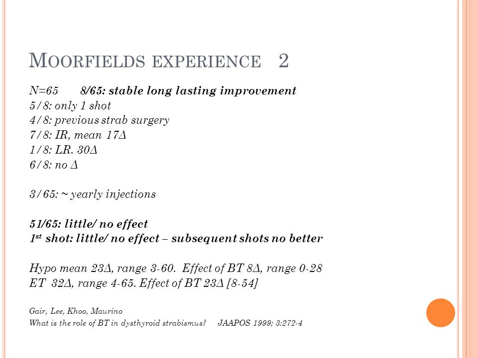 M OORFIELDS EXPERIENCE 2 N=65 8/65: stable long lasting improvement 5/8: only 1 shot 4/8: previous strab surgery 7/8: IR, mean 17Δ 1/8: LR.