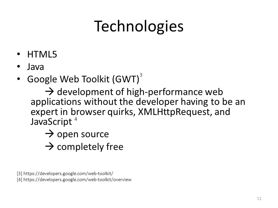 Technologies HTML5 Java Google Web Toolkit (GWT)  development of high-performance web applications without the developer having to be an expert in browser quirks, XMLHttpRequest, and JavaScript  open source  completely free [3] https://developers.google.com/web-toolkit/ [4] https://developers.google.com/web-toolkit/overview 3 4 11