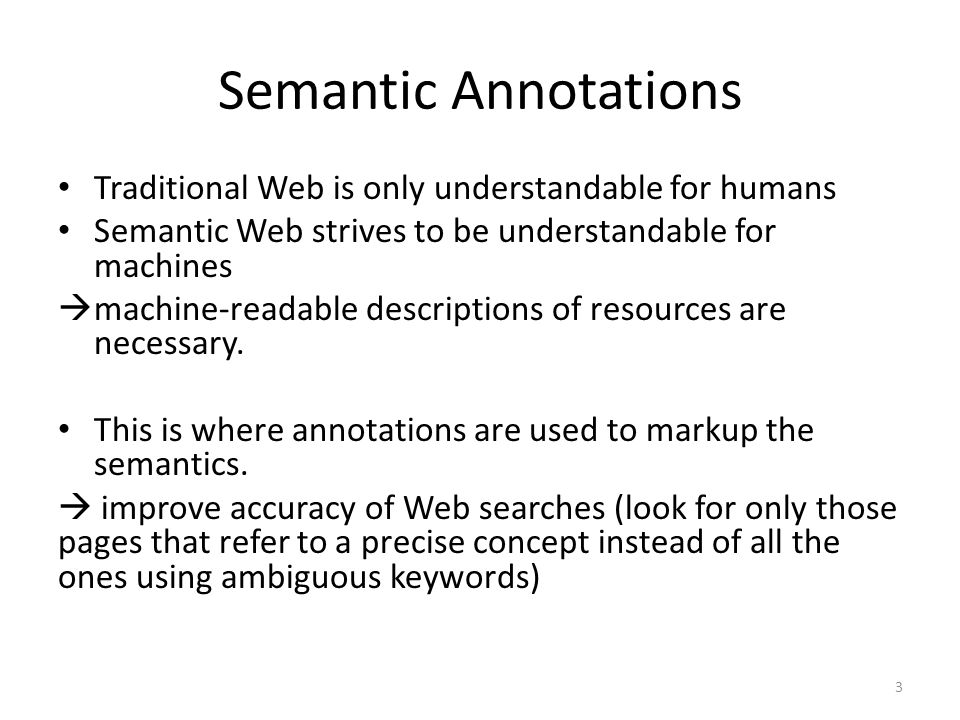 Semantic Annotations Traditional Web is only understandable for humans Semantic Web strives to be understandable for machines  machine-readable descriptions of resources are necessary.