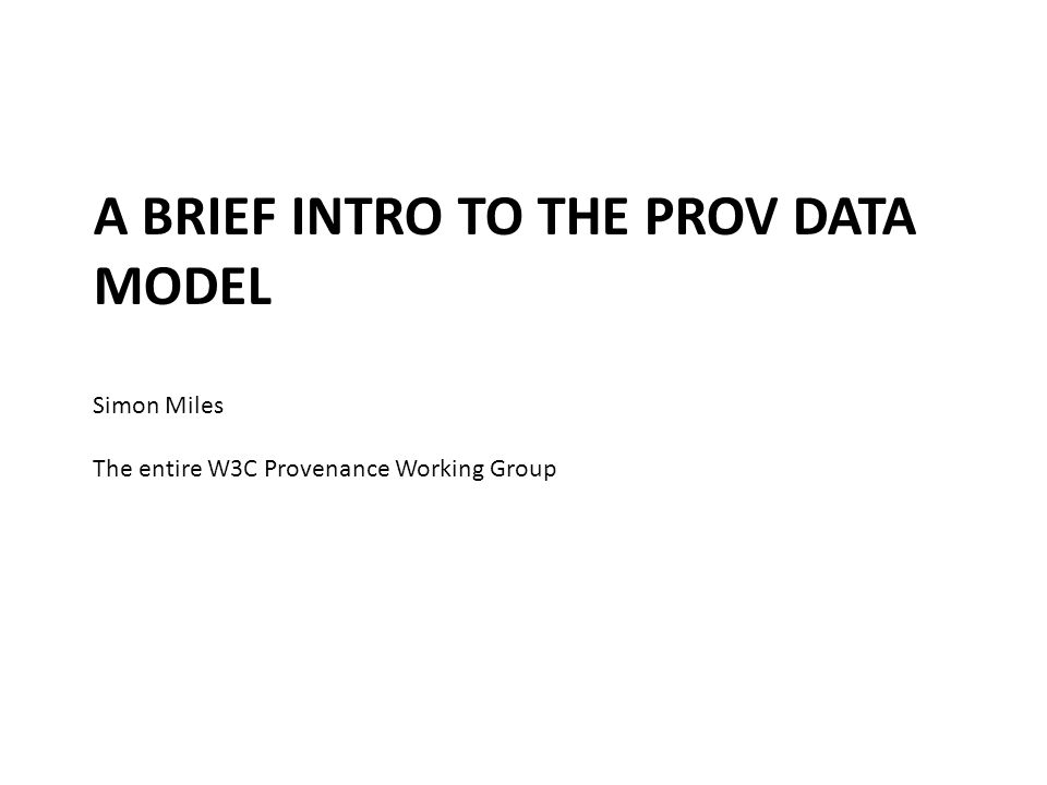 A BRIEF INTRO TO THE PROV DATA MODEL Simon Miles The entire W3C Provenance Working Group