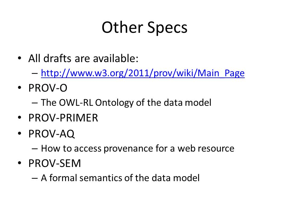 Other Specs All drafts are available: – http://www.w3.org/2011/prov/wiki/Main_Page http://www.w3.org/2011/prov/wiki/Main_Page PROV-O – The OWL-RL Ontology of the data model PROV-PRIMER PROV-AQ – How to access provenance for a web resource PROV-SEM – A formal semantics of the data model