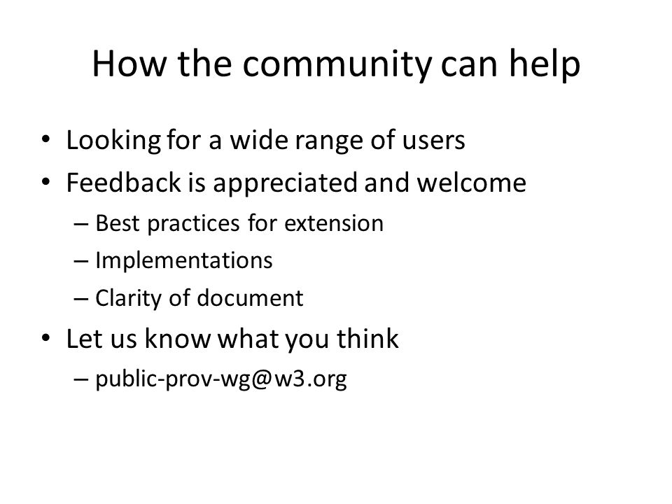 How the community can help Looking for a wide range of users Feedback is appreciated and welcome – Best practices for extension – Implementations – Clarity of document Let us know what you think – public-prov-wg@w3.org