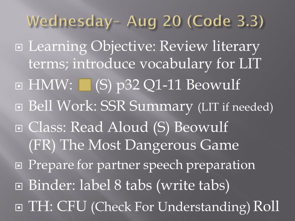  Learning Objective: Review literary terms; introduce vocabulary for LIT  Bell Work: Listening Journal (poem)  Class: Read Aloud (S) Beowulf (FR) The Most Dangerous Game  Partner speech presentation  Binder: label 8 tabs (write tabs)  DUE: CFU (Check For Understanding) Roll