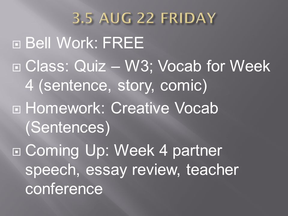  Bell Work: FREE  Class: Quiz – W3; Vocab for Week 4 (sentence, story, comic)  Homework: Creative Vocab (Sentences)  Coming Up: Week 4 partner speech, essay review, teacher conference