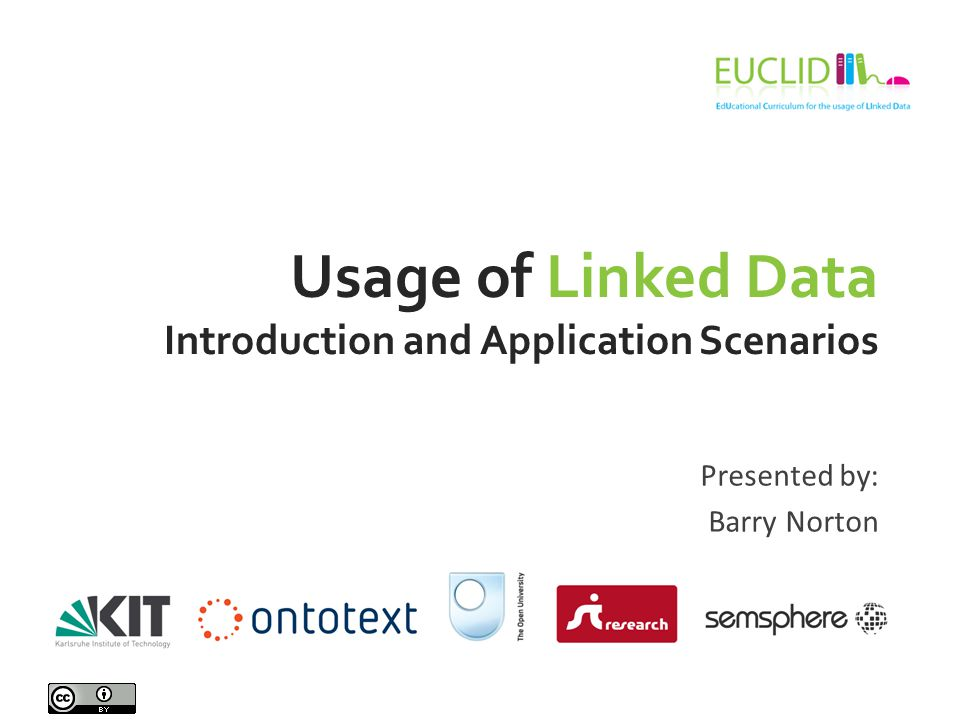 Usage of Linked Data Introduction and Application Scenarios Presented by: Barry Norton
