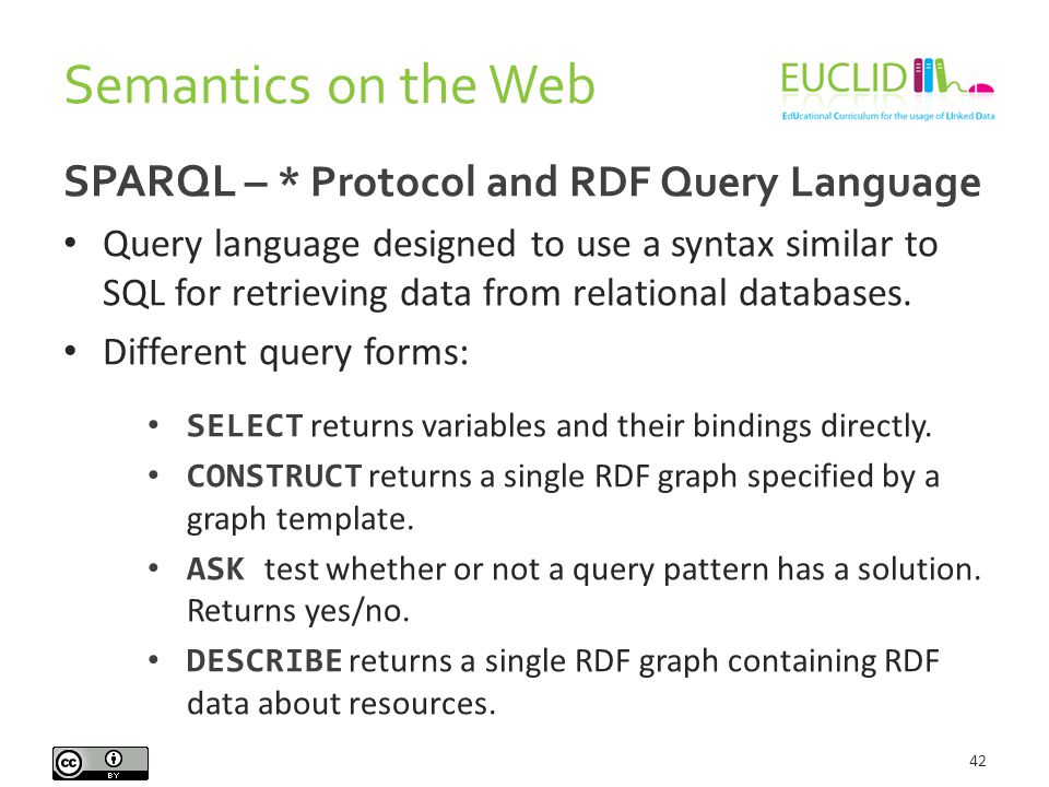 Semantics on the Web 42 SPARQL – * Protocol and RDF Query Language Query language designed to use a syntax similar to SQL for retrieving data from relational databases.