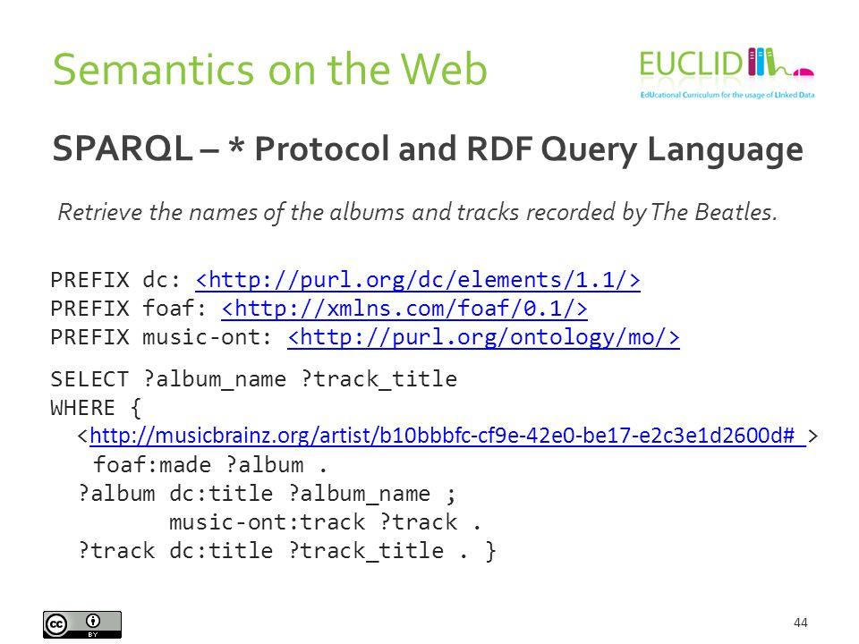 Semantics on the Web 44 SPARQL – * Protocol and RDF Query Language PREFIX dc: PREFIX foaf: PREFIX music-ont: SELECT ?album_name ?track_title WHERE { f