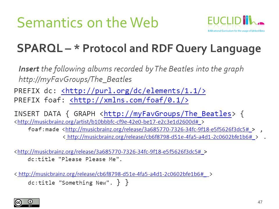 Semantics on the Web 47 SPARQL – * Protocol and RDF Query Language PREFIX dc: PREFIX foaf: INSERT DATA { GRAPH {http://myFavGroups/The_Beatles foaf:made, http://musicbrainz.org/artist/b10bbbfc-cf9e-42e0-be17-e2c3e1d2600d#_ http://musicbrainz.org/release/3a685770-7326-34fc-9f18-e5f5626f3dc5#_.