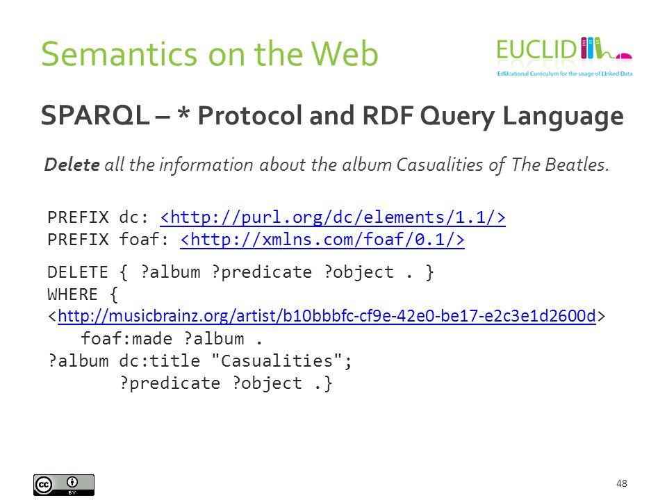 Semantics on the Web 48 SPARQL – * Protocol and RDF Query Language PREFIX dc: PREFIX foaf: DELETE { ?album ?predicate ?object. } WHERE { foaf:made ?al