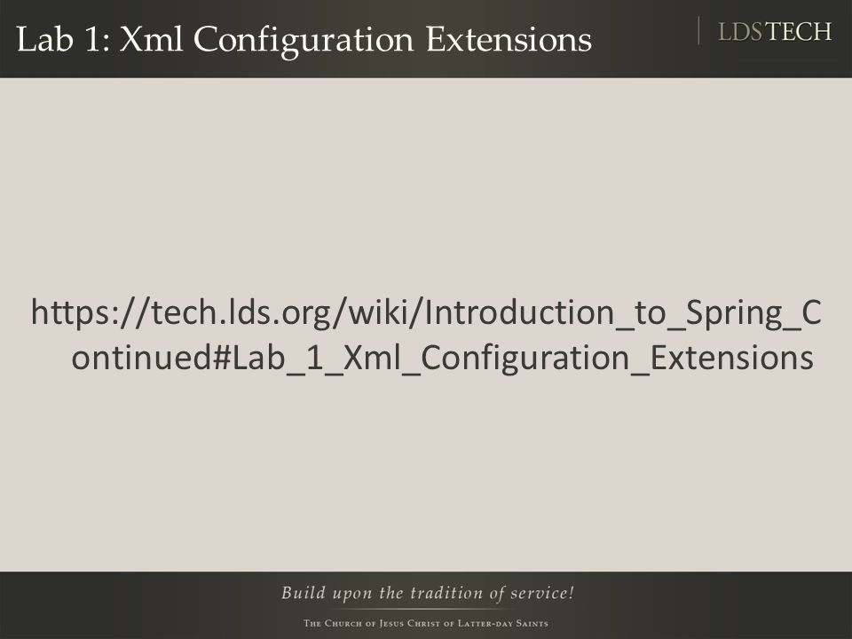Lab 1: Xml Configuration Extensions https://tech.lds.org/wiki/Introduction_to_Spring_C ontinued#Lab_1_Xml_Configuration_Extensions