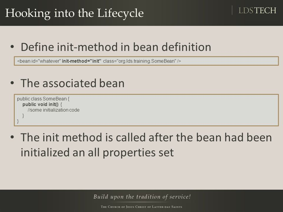 Hooking into the Lifecycle Define init-method in bean definition The associated bean The init method is called after the bean had been initialized an all properties set public class SomeBean { public void init() { //some initialization code }