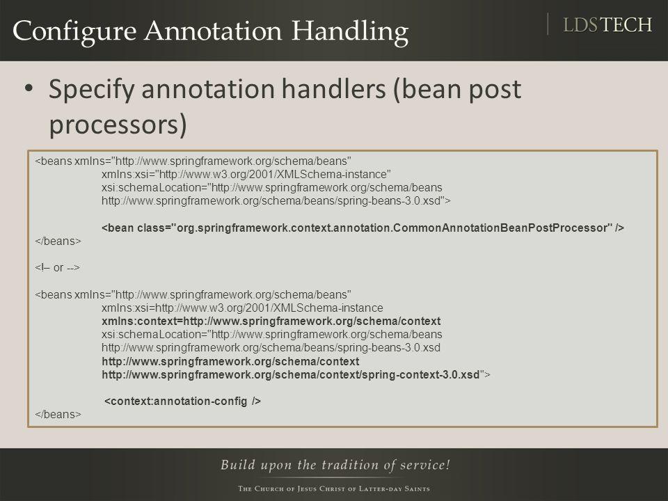 Configure Annotation Handling Specify annotation handlers (bean post processors) <beans xmlns= http://www.springframework.org/schema/beans xmlns:xsi= http://www.w3.org/2001/XMLSchema-instance xsi:schemaLocation= http://www.springframework.org/schema/beans http://www.springframework.org/schema/beans/spring-beans-3.0.xsd > <beans xmlns= http://www.springframework.org/schema/beans xmlns:xsi=http://www.w3.org/2001/XMLSchema-instance xmlns:context=http://www.springframework.org/schema/context xsi:schemaLocation= http://www.springframework.org/schema/beans http://www.springframework.org/schema/beans/spring-beans-3.0.xsd http://www.springframework.org/schema/context http://www.springframework.org/schema/context/spring-context-3.0.xsd >